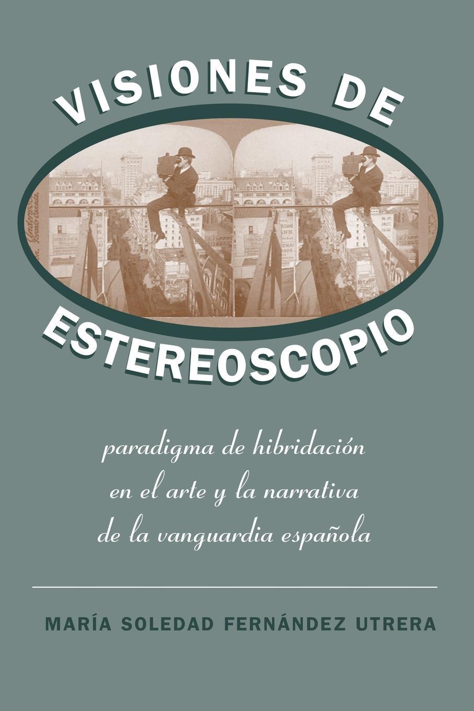 María Soledad Fernández Utrera Visiones de Estereoscopio. Paradigma de hibridacion en la ficcion y el arte de la vanguardia espanola victorio