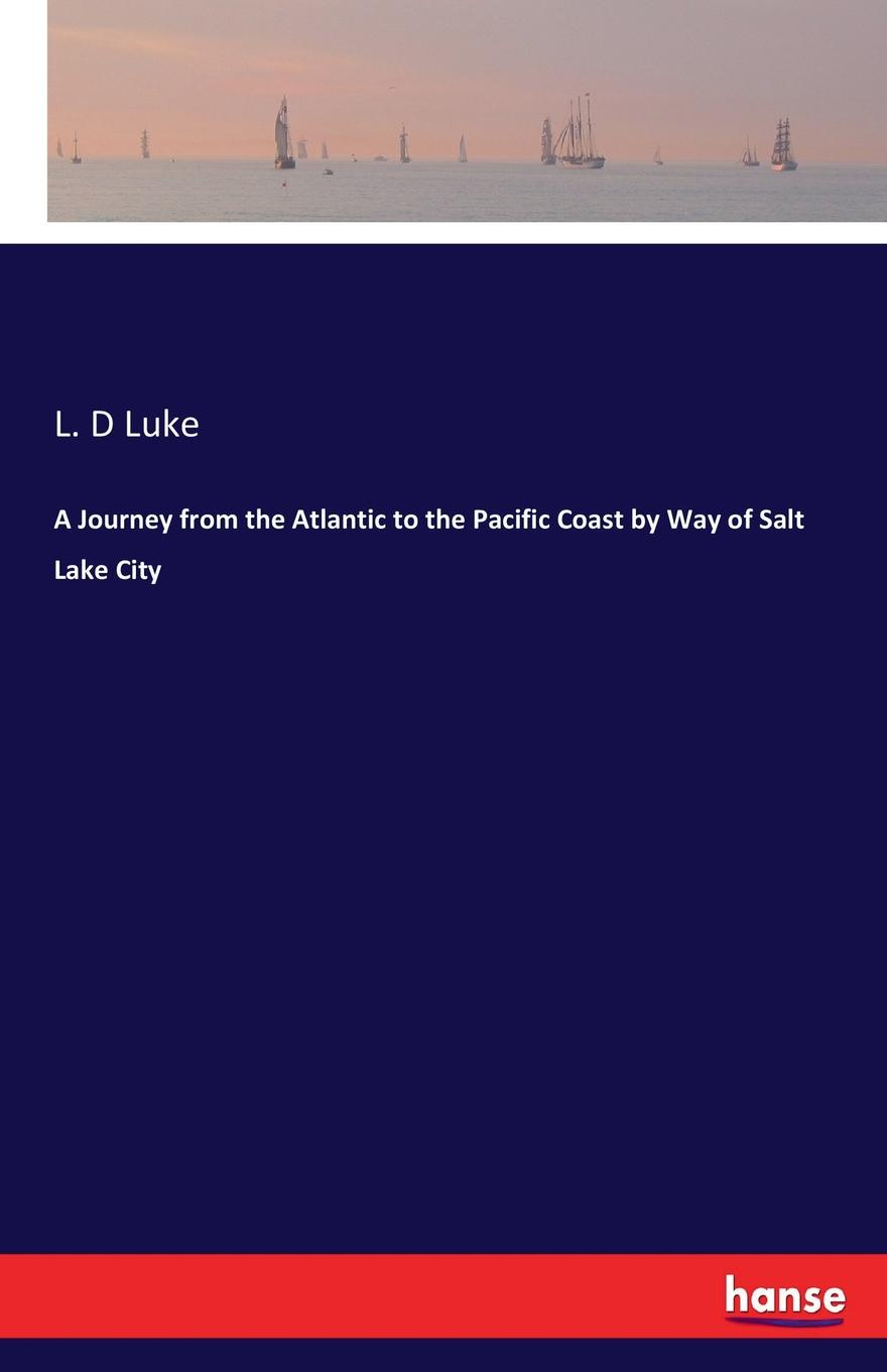 L. D Luke A Journey from the Atlantic to the Pacific Coast by Way of Salt Lake City