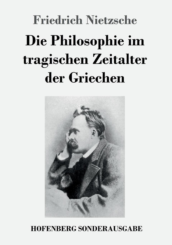 Friedrich Nietzsche Die Philosophie im tragischen Zeitalter der Griechen friedrich nietzsche uber die zukunft unserer bildungs anstalten