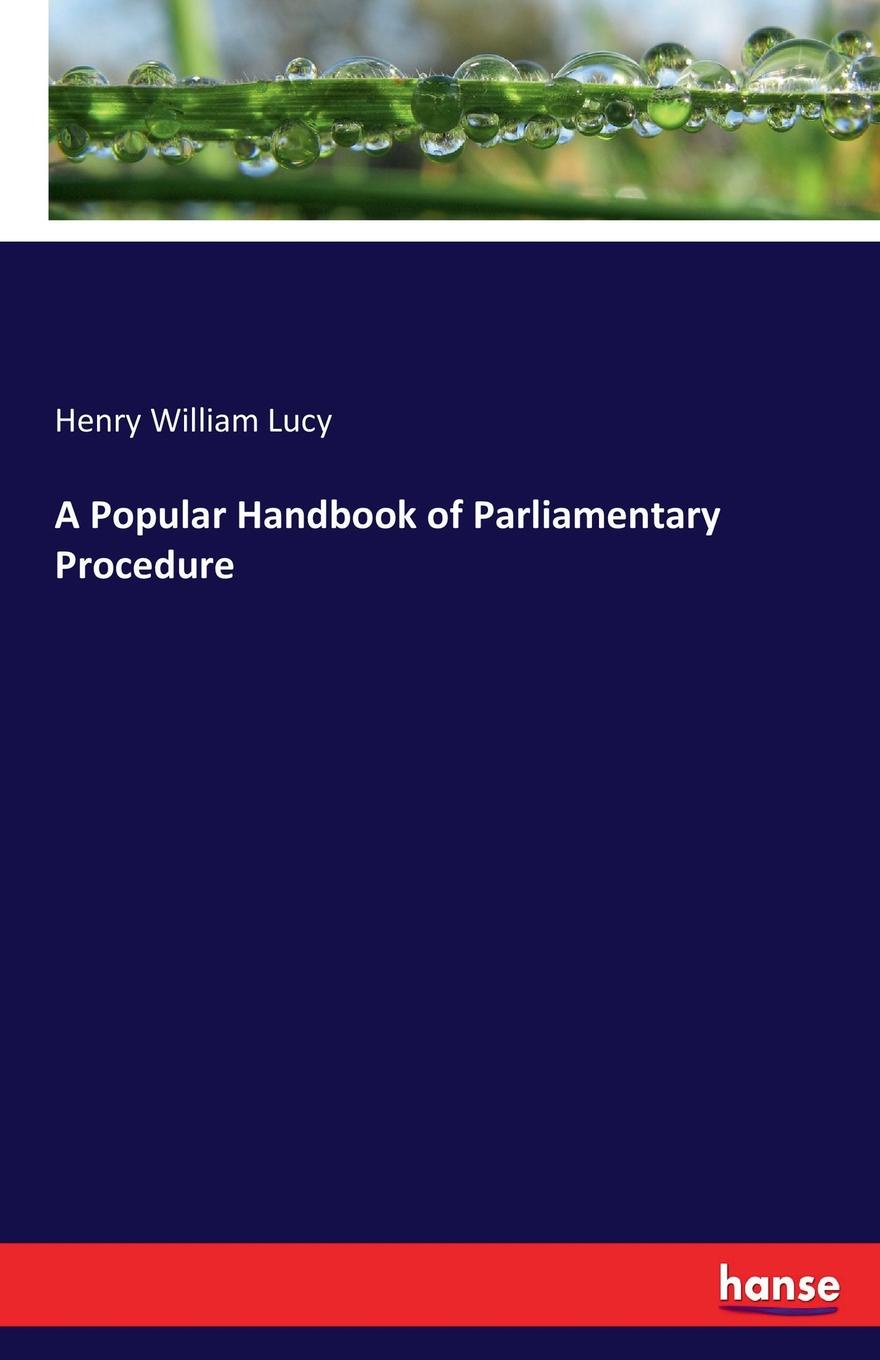 Henry William Lucy A Popular Handbook of Parliamentary Procedure handbook of the exhibition of napier relics and of books instruments and devices for facilitating calculation