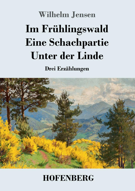 Wilhelm Jensen Im Fruhlingswald / Eine Schachpartie / Unter der Linde robert wilhelm nessig geologische exkursionen in der umgegend von dresden