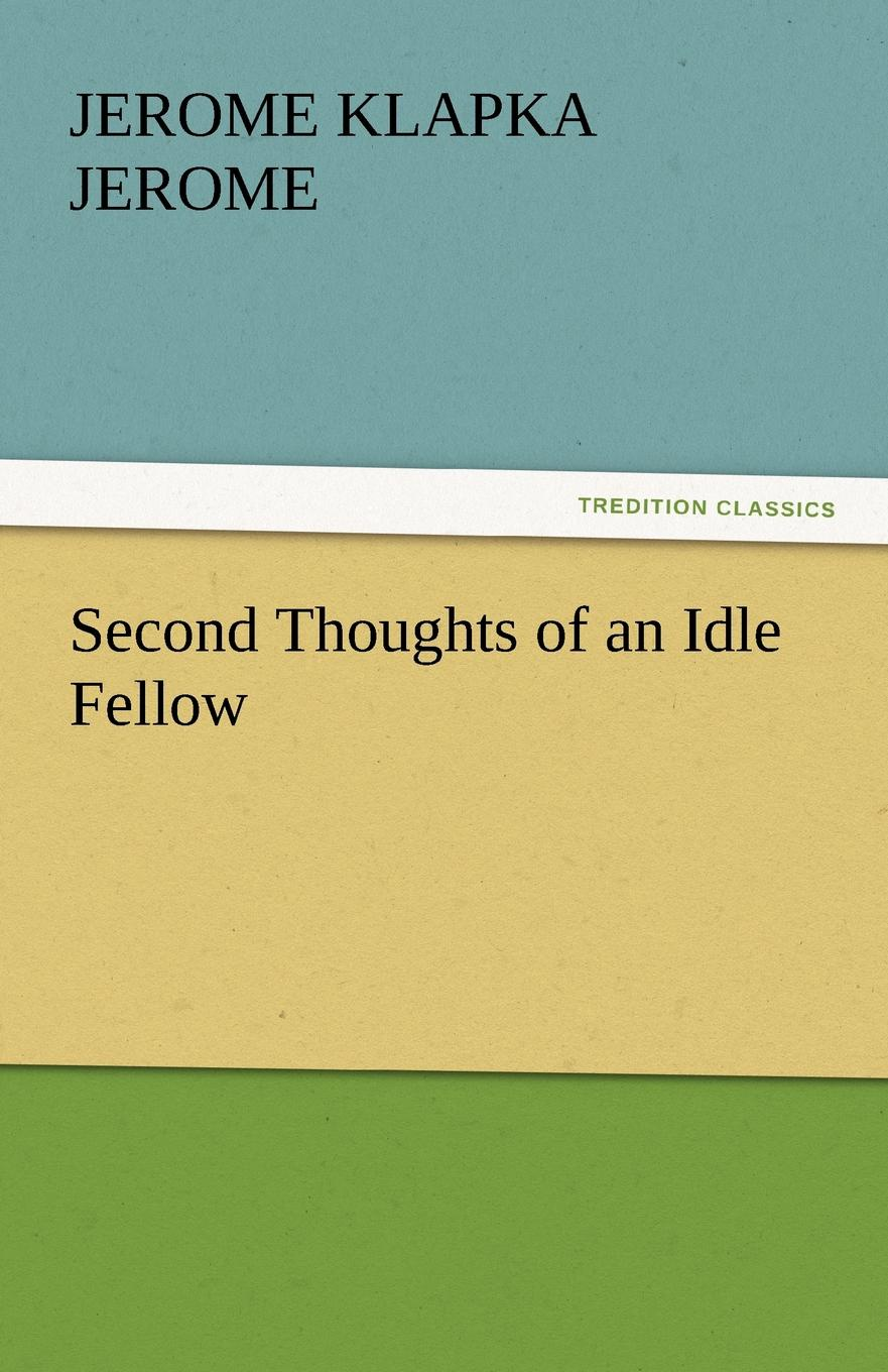 Jerome Klapka Jerome Second Thoughts of an Idle Fellow