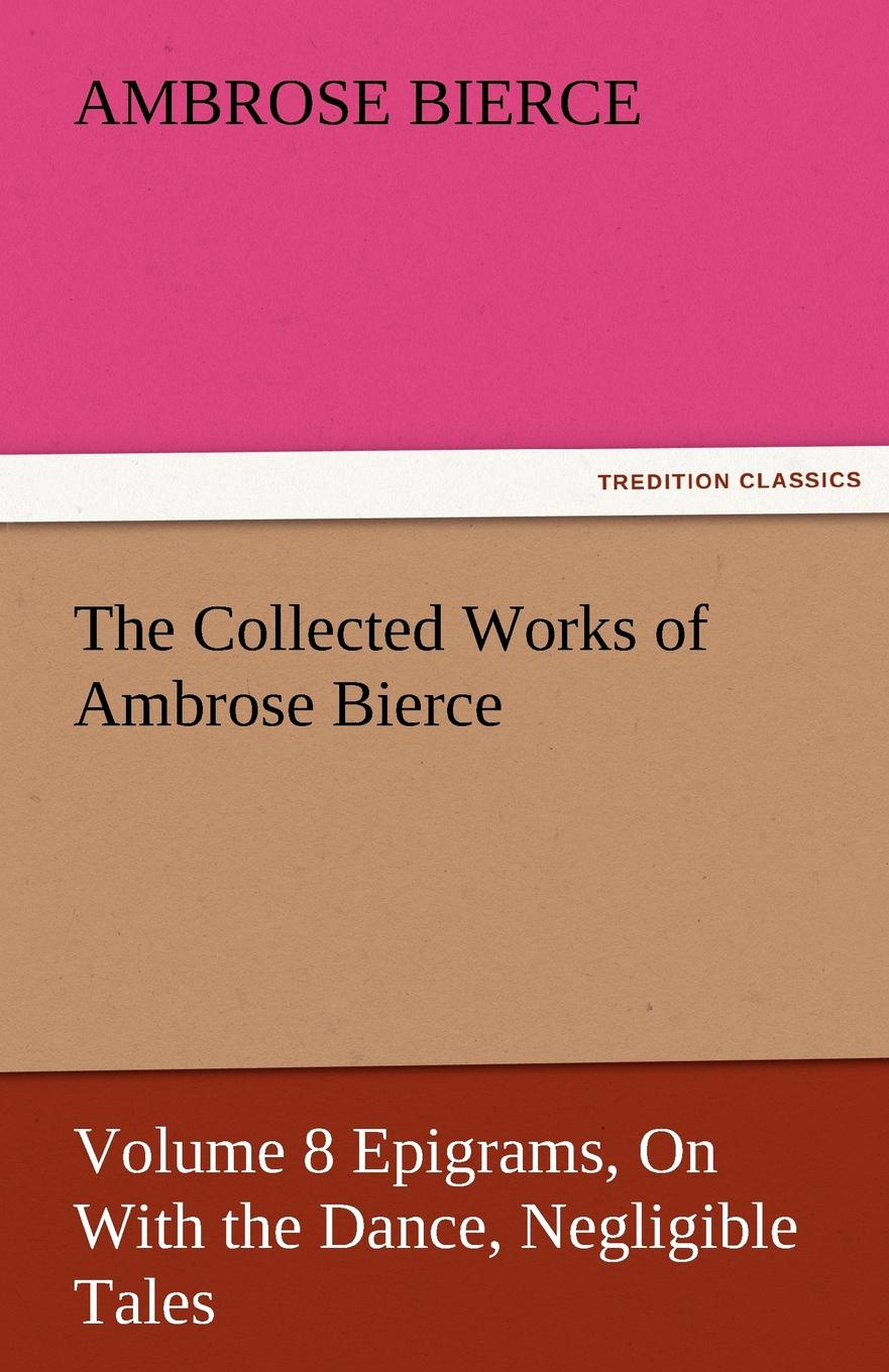 Ambrose Bierce The Collected Works of Ambrose Bierce, Volume 8 Epigrams, on with the Dance, Negligible Tales the collected works of ambrose bierce volume v
