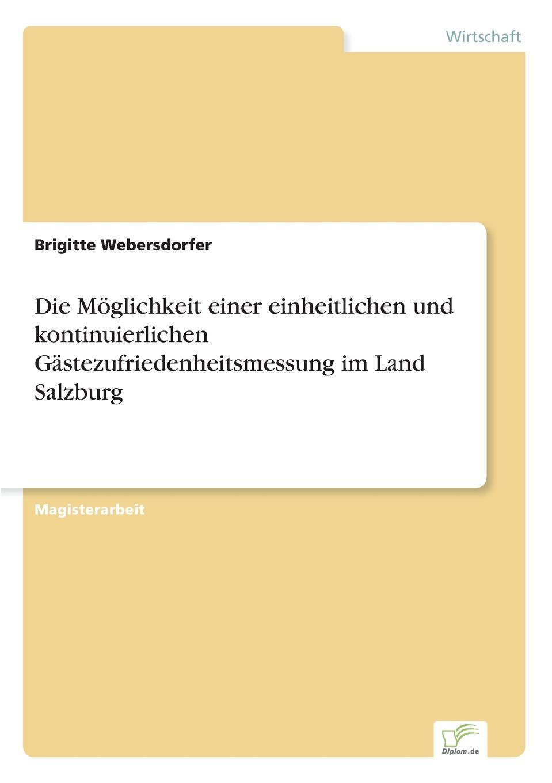Brigitte Webersdorfer Die Moglichkeit einer einheitlichen und kontinuierlichen Gastezufriedenheitsmessung im Land Salzburg недорого