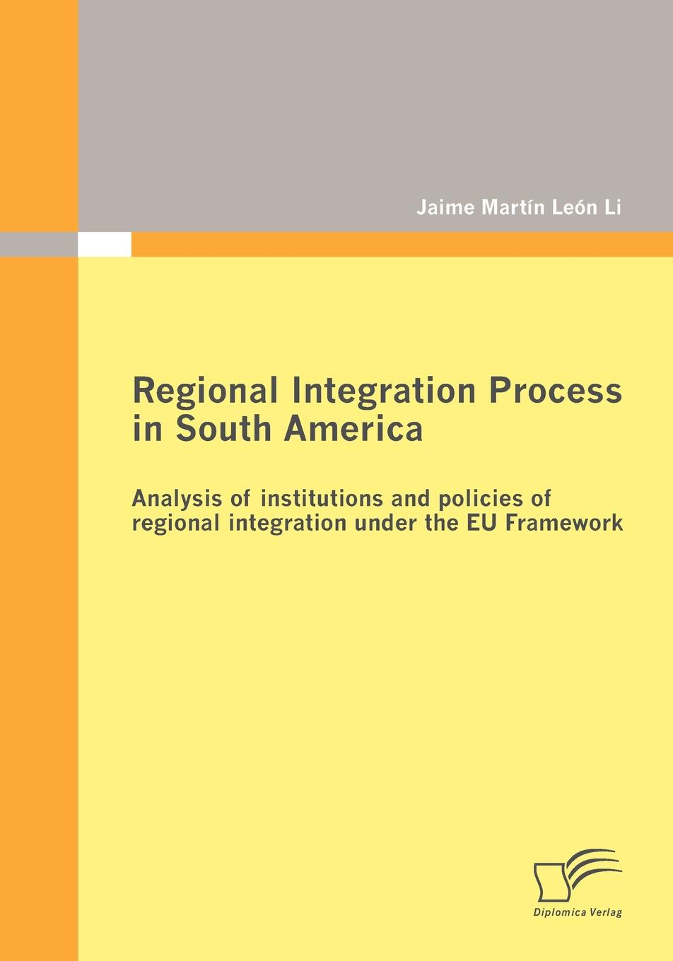 Jaime Martín León Li Regional Integration Process in South America. Analysis of institutions and policies of regional integration under the EU Framework electricity market in turkey and its integration policy into the eu