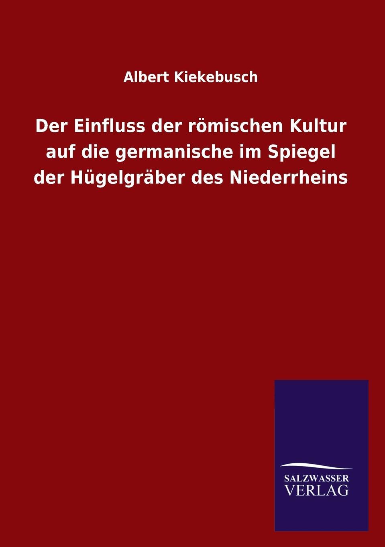 Albert Kiekebusch Der Einfluss der romischen Kultur auf die germanische im Spiegel der Hugelgraber des Niederrheins недорого