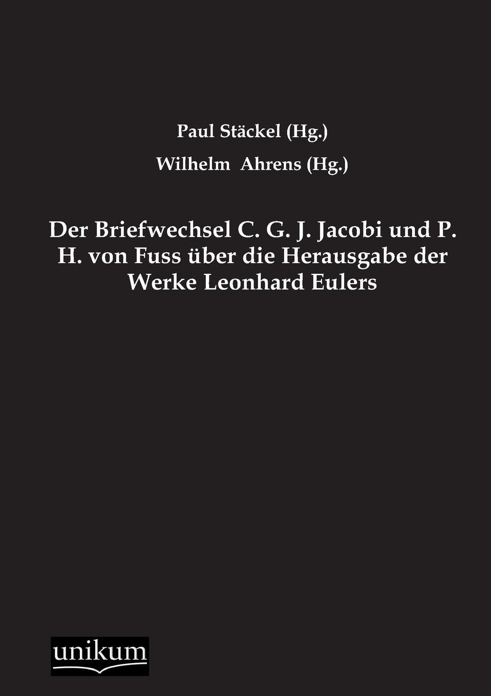 Paul Stackel, Wilhelm (Hg ). Ahrens Der Briefwechsel C. G. J. Jacobi Und P. H. Von Fuss Uber Die Herausgabe Der Werke Leonhard Eulers leo koenigsberger carl gustav jacob jacobi