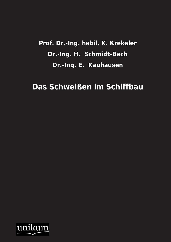 Prof Dr Krekeler, Dr -Ing H. Schmidt-Bach, Dr -Ing E. Kauhausen Das Schweissen Im Schiffbau