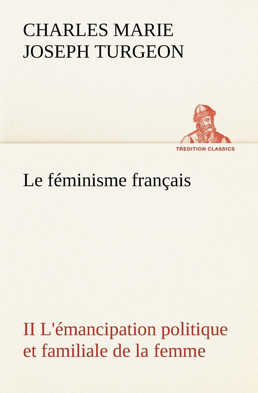 Charles Marie Joseph Turgeon Le feminisme francais II L.emancipation politique et familiale de la femme vitaly mushkin clé de sexe toute femme est disponible