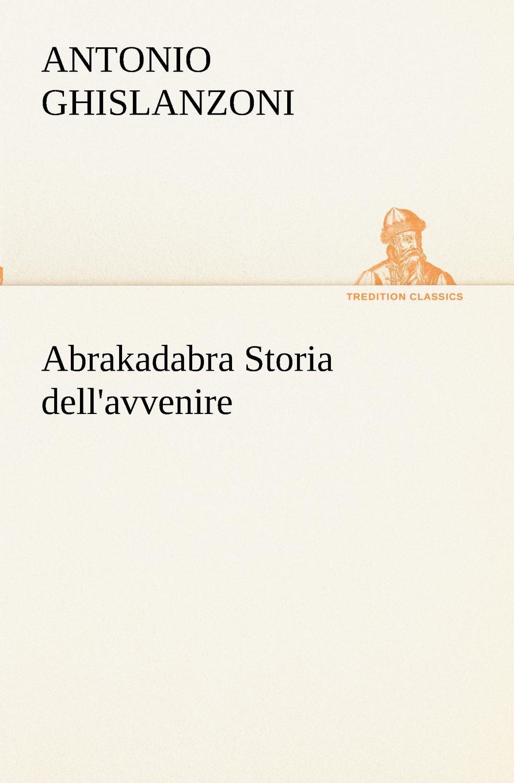 Antonio Ghislanzoni Abrakadabra Storia dell.avvenire antonio ghislanzoni la contessa di karolystria storia tragicomica
