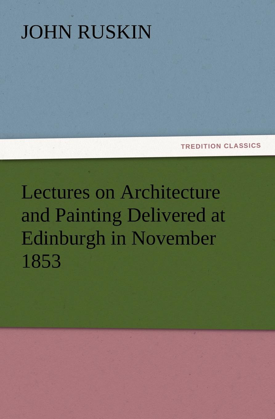 John Ruskin Lectures on Architecture and Painting Delivered at Edinburgh in November 1853 john ruskin lectures on architecture and painting delivered at edinburgh in november 1853