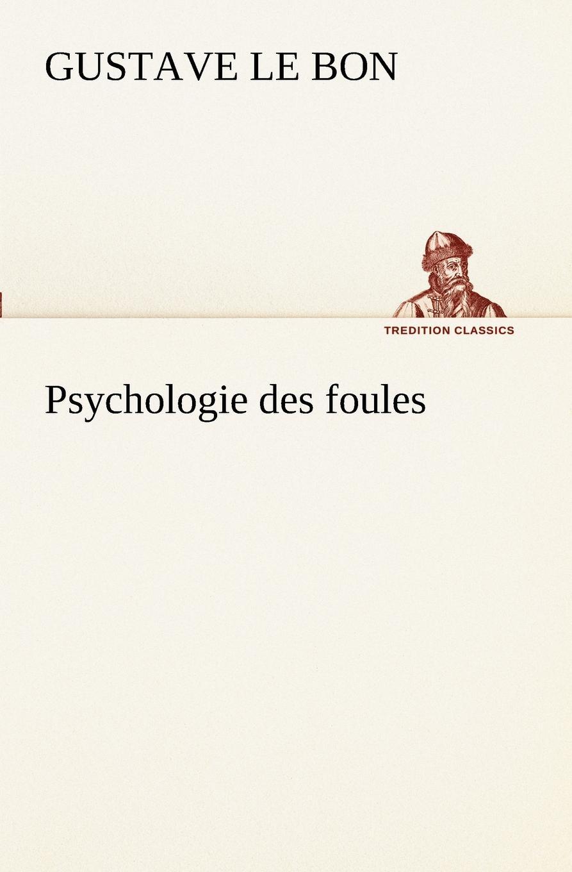 Gustave Le Bon Psychologie des foules gustave le bon la vie