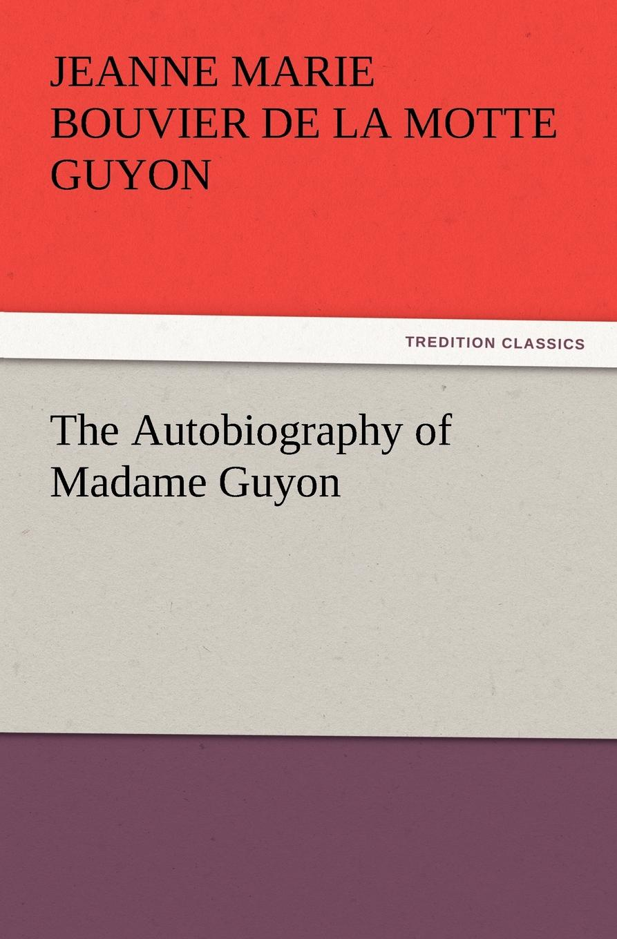 Jeanne Marie Bouvier De La Motte Guyon The Autobiography of Madame Guyon jeanne marie bouvières de la motte guyon a short method of prayer and spiritual torrents tr by a w marston