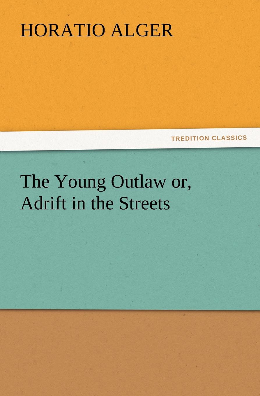 Horatio Jr. Alger The Young Outlaw Or, Adrift in the Streets alger horatio jr the young outlaw or adrift in the streets