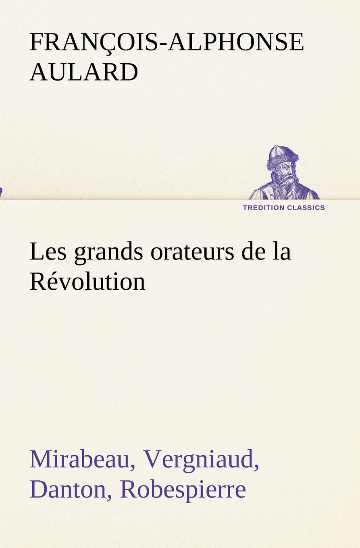 François-Alphonse Aulard Les grands orateurs de la Revolution Mirabeau, Vergniaud, Danton, Robespierre françois victor alphonse aulard les orateurs de la legislative et de la convention eloquence parlementaire pendant la revolution fr french edition