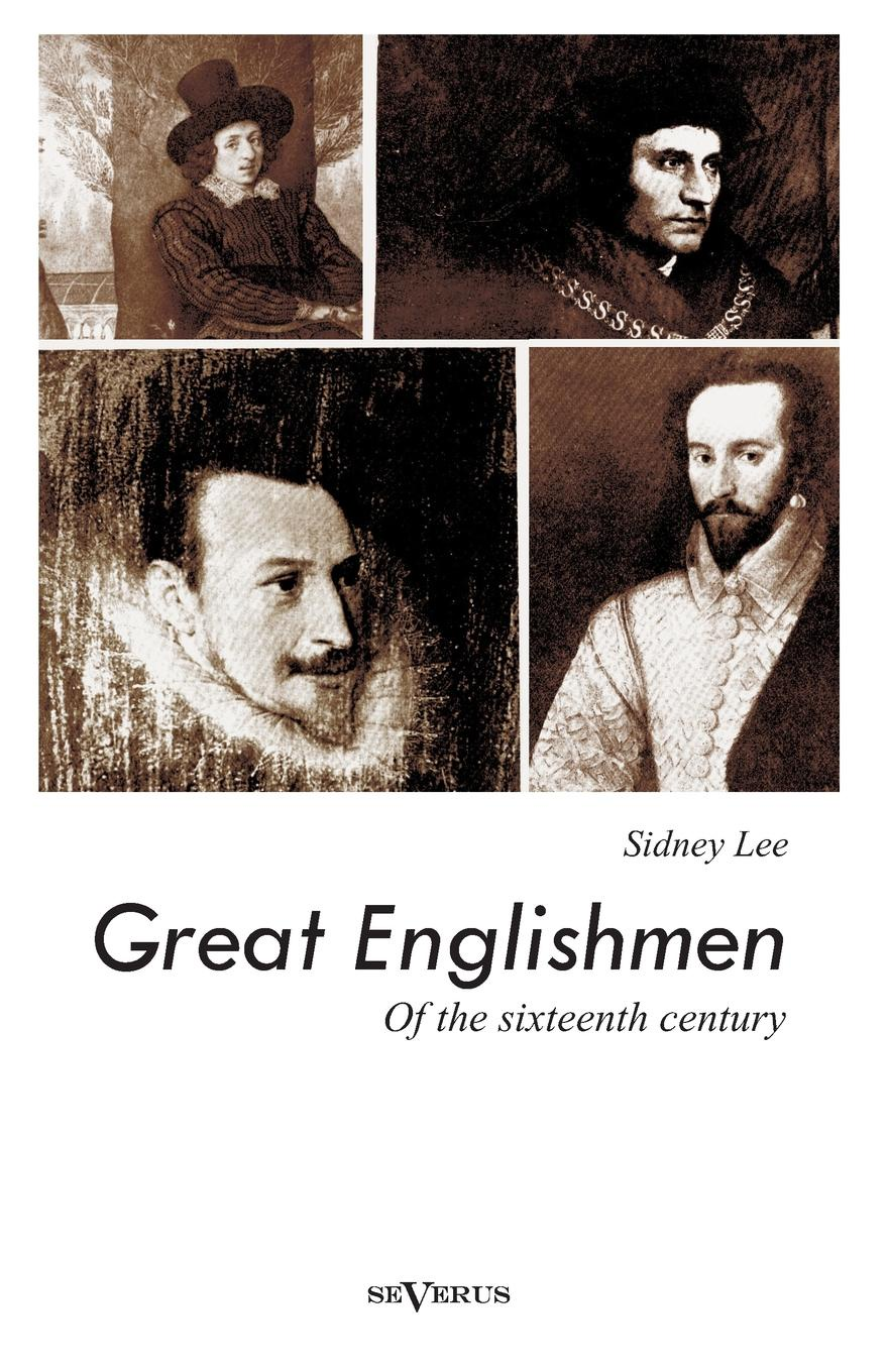 Sidney Lee Great Englishmen of the Sixteenth Century. Philip Sidney, Thomas More, Walter Ralegh, Edmund Spenser, Francis Bacon and William Shakespeare sidney lanier shakespeare and his forerunners studies in elizabethan poetry and its development from early english