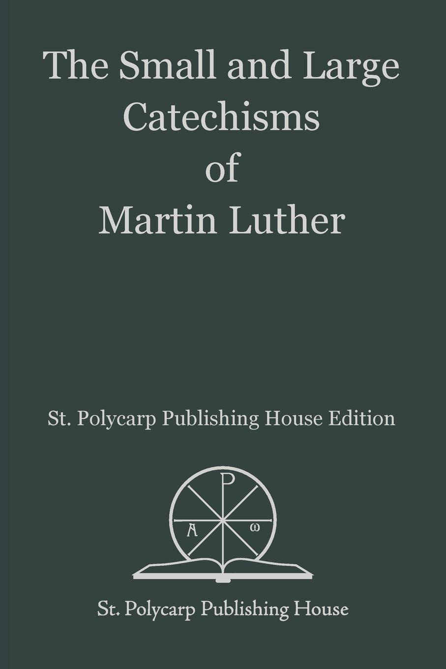 Martin Luther The Small and Large Catechisms of Martin Luther