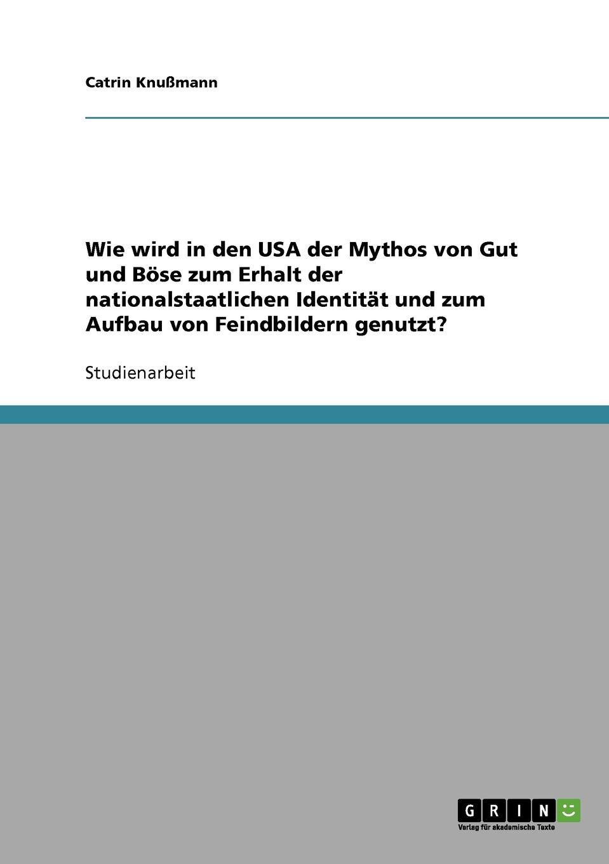 Catrin Knußmann Wie wird in den USA der Mythos von Gut und Bose zum Erhalt der nationalstaatlichen Identitat und zum Aufbau von Feindbildern genutzt.