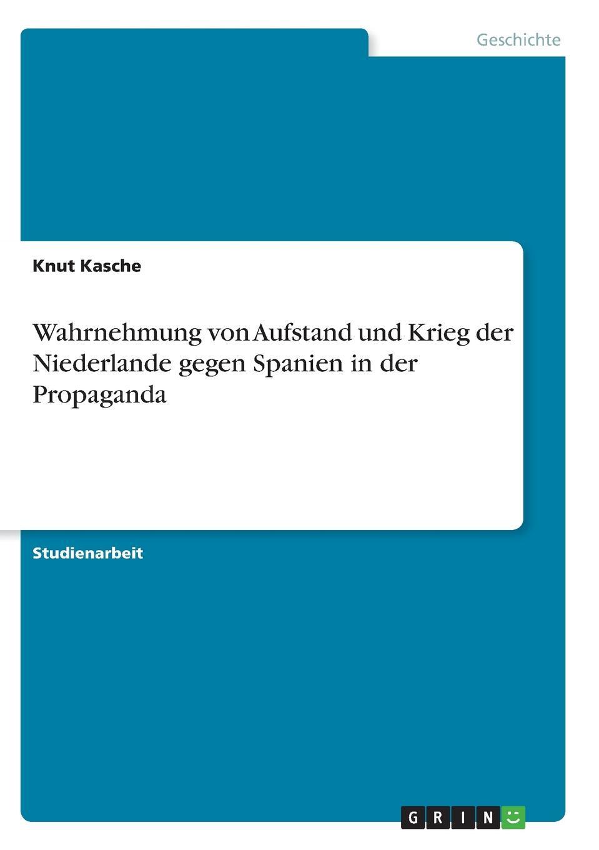 Knut Kasche Wahrnehmung von Aufstand und Krieg der Niederlande gegen Spanien in der Propaganda knut kasche wilhelm von oranien und der aufstand der niederlande