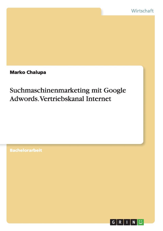 Suchmaschinenmarketing mit Google Adwords. Vertriebskanal Internet Bachelorarbeit aus dem Jahr 2009 im Fachbereich BWL - Marketing...