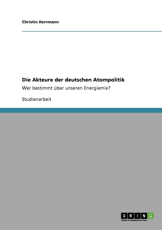 Christin Herrmann Die Akteure der deutschen Atompolitik veronika a bach deutsche atompolitik im wandel welchen unterschied machen die parteien