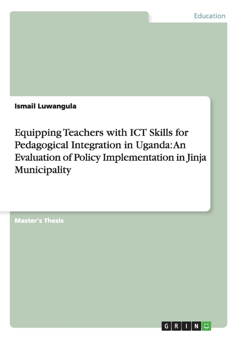 Ismail Luwangula Equipping Teachers with ICT Skills for Pedagogical Integration in Uganda. An Evaluation of Policy Implementation in Jinja Municipality