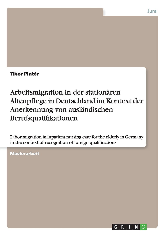Tibor Pintér Arbeitsmigration in der stationaren Altenpflege in Deutschland im Kontext der Anerkennung von auslandischen Berufsqualifikationen jonas daum christliche ethik im management stationarer altenpflege