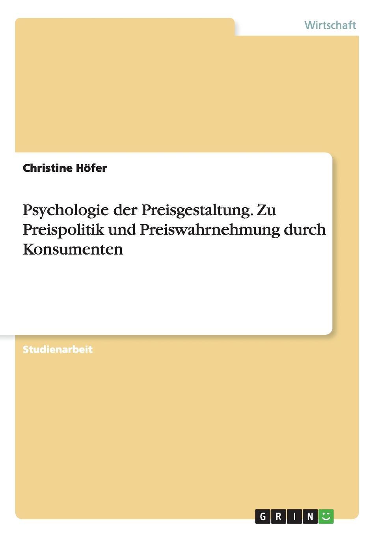 Psychologie der Preisgestaltung. Zu Preispolitik und Preiswahrnehmung durch Konsumenten Studienarbeit aus dem Jahr 2013 im Fachbereich BWL - Marketing...
