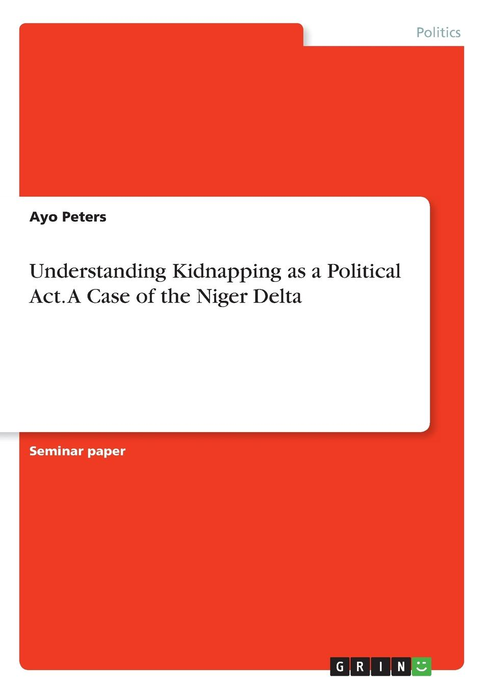 Ayo Peters Understanding Kidnapping as a Political Act. A Case of the Niger Delta oil militancy and political opportunities in the niger delta