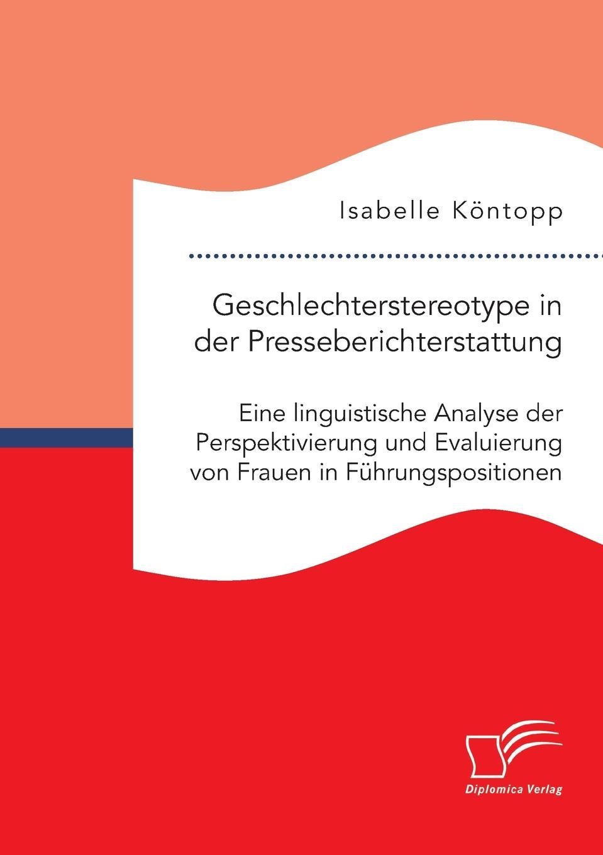 Isabelle Köntopp Geschlechterstereotype in der Presseberichterstattung. Eine linguistische Analyse der Perspektivierung und Evaluierung von Frauen in Fuhrungspositionen недорого