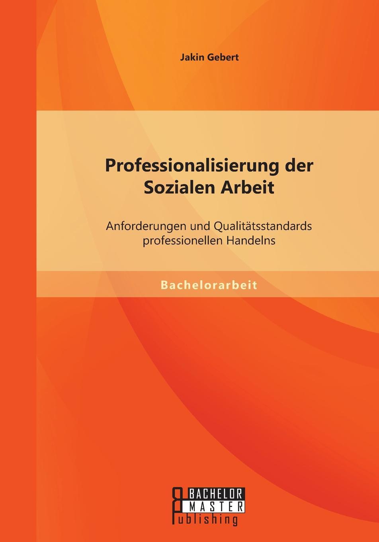 Jakin Gebert Professionalisierung der Sozialen Arbeit. Anforderungen und Qualitatsstandards professionellen Handelns недорого