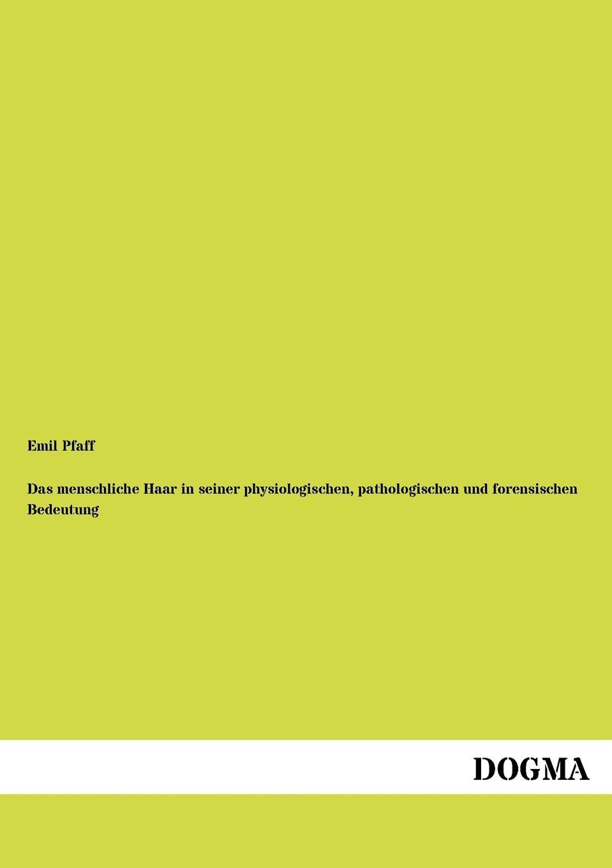 Emil Pfaff Das menschliche Haar in seiner physiologischen, pathologischen und forensischen Bedeutung