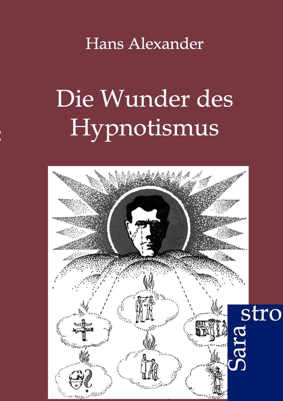 Hans Alexander Die Wunder des Hypnotismus hans schmidkunz der hypnotismus in gemeinfasslicher darstellung