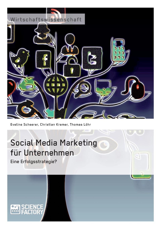 Thomas Löhr, Christian Kremer, Eveline Scheerer Social Media Marketing fur Unternehmen. Eine Erfolgsstrategie. social marketing