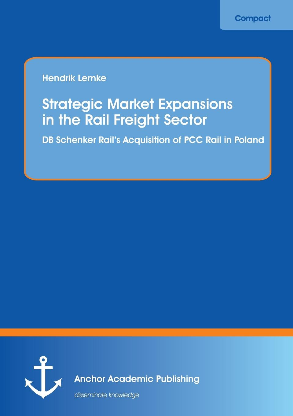 Hendrik Lemke Strategic Market Expansions in the Rail Freight Sector. DB Schenker Rail.s Acquisition of Pcc Rail in Poland whether profit is the only determinant of performance a study on smes