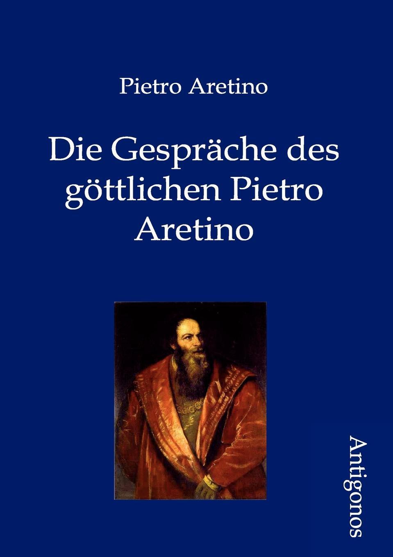 Pietro Aretino Die Gesprache des gottlichen Pietro Aretino лонгслив pietro filipi pietro filipi pi028ewcpjd8