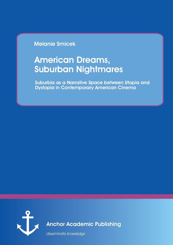 Melanie Smicek American Dreams, Suburban Nightmares. Suburbia as a Narrative Space between Utopia and Dystopia in Contemporary American Cinema цена 2017