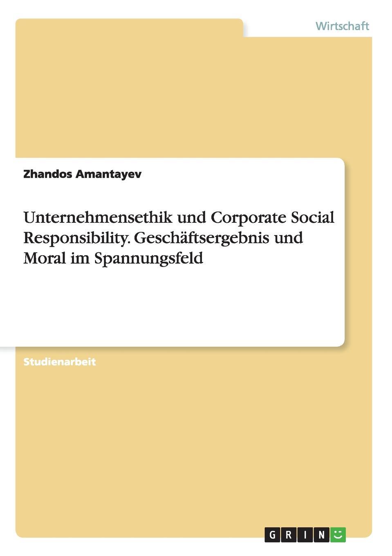 Unternehmensethik und Corporate Social Responsibility. Geschaftsergebnis und Moral im Spannungsfeld Studienarbeit aus dem Jahr 2013 im Fachbereich BWL...