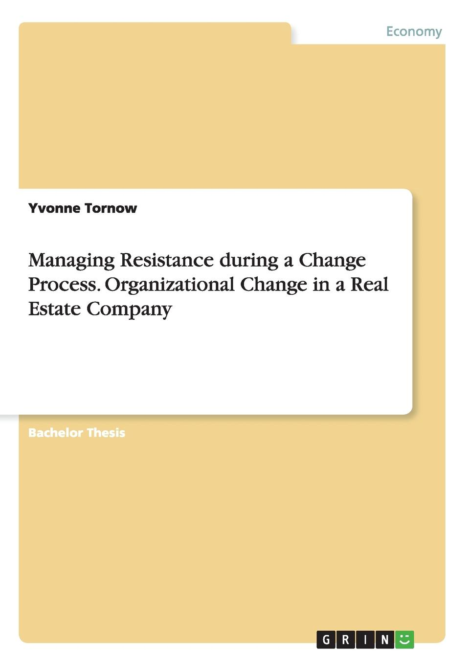 Yvonne Tornow Managing Resistance during a Change Process. Organizational Change in a Real Estate Company steven bleistein rapid organizational change