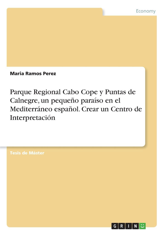 Maria Ramos Perez Parque Regional Cabo Cope y Puntas de Calnegre, un pequeno paraiso en el Mediterraneo espanol. Crear un Centro de Interpretacion