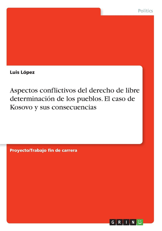 Luis López Aspectos conflictivos del derecho de libre determinacion de los pueblos. El caso de Kosovo y sus consecuencias luis lópez aspectos conflictivos del derecho de libre determinacion de los pueblos el caso de kosovo y sus consecuencias