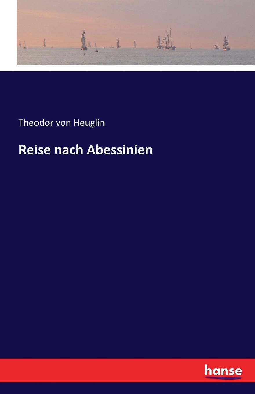 Theodor von Heuglin Reise nach Abessinien theodor von heuglin reise in das gebiet des weissen nil und seiner westlichen zuflusse
