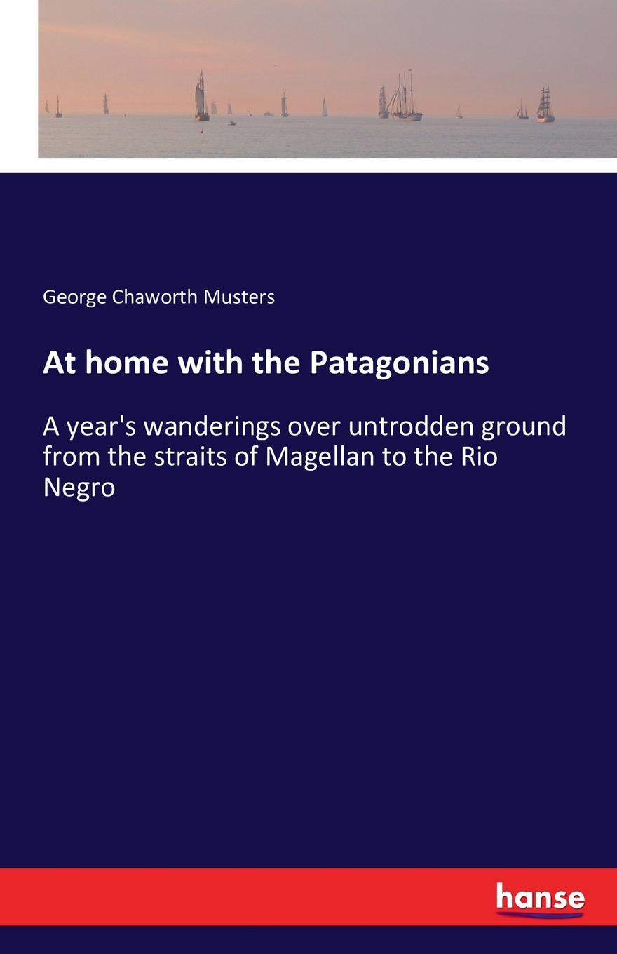 George Chaworth Musters At home with the Patagonians