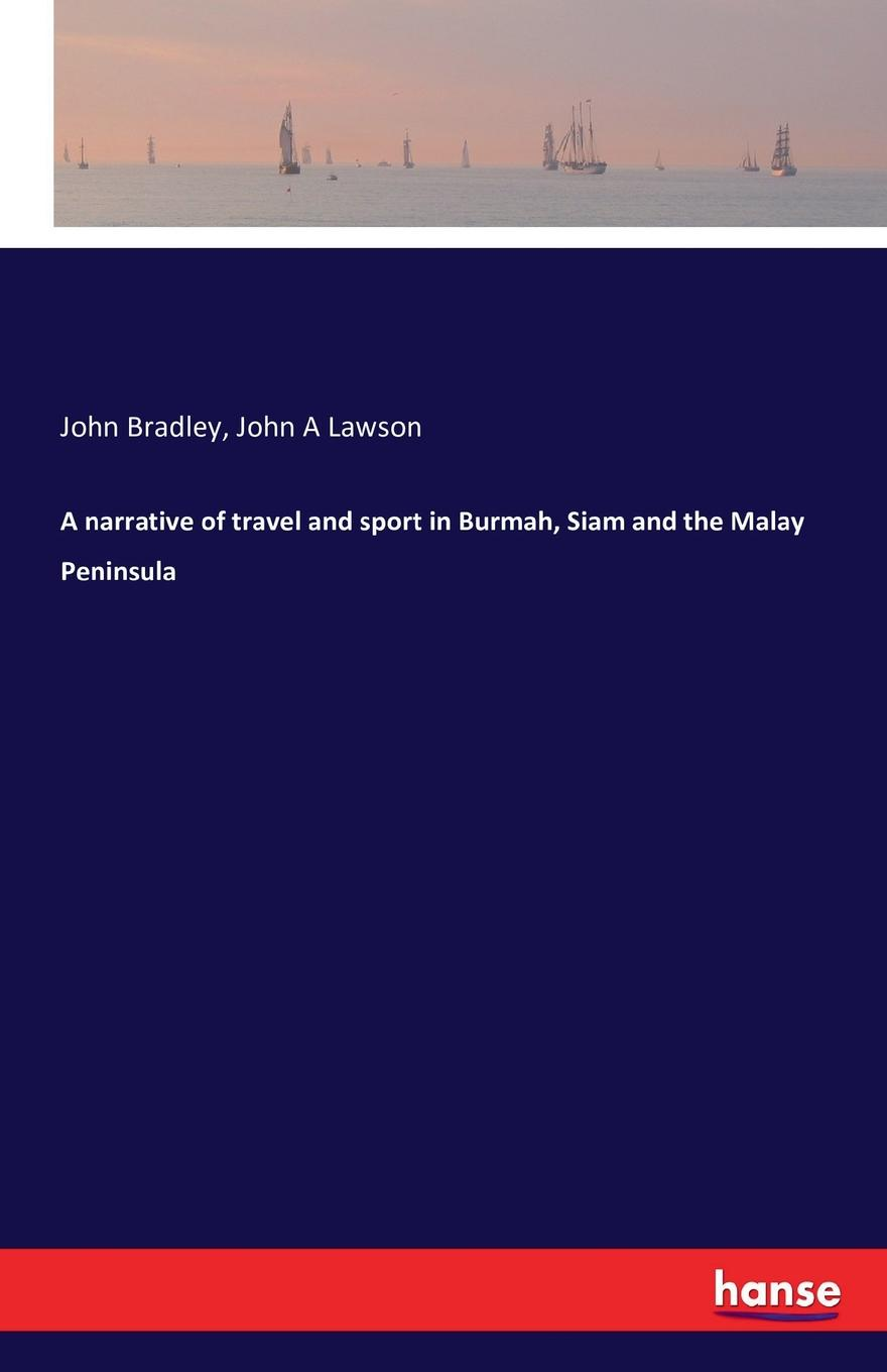 John Bradley, John A Lawson A narrative of travel and sport in Burmah, Siam and the Malay Peninsula