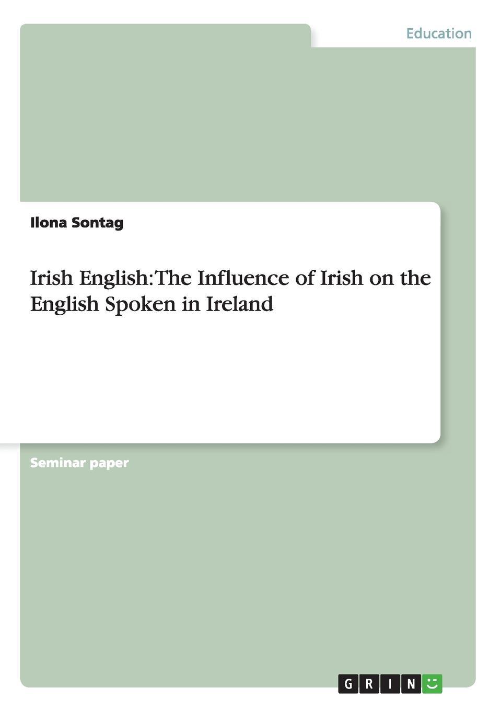 Ilona Sontag Irish English. The Influence of Irish on the English Spoken in Ireland