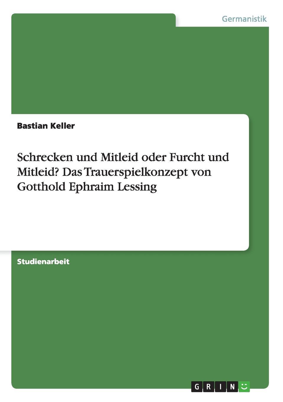Bastian Keller Schrecken und Mitleid oder Furcht und Mitleid. Das Trauerspielkonzept von Gotthold Ephraim Lessing недорого