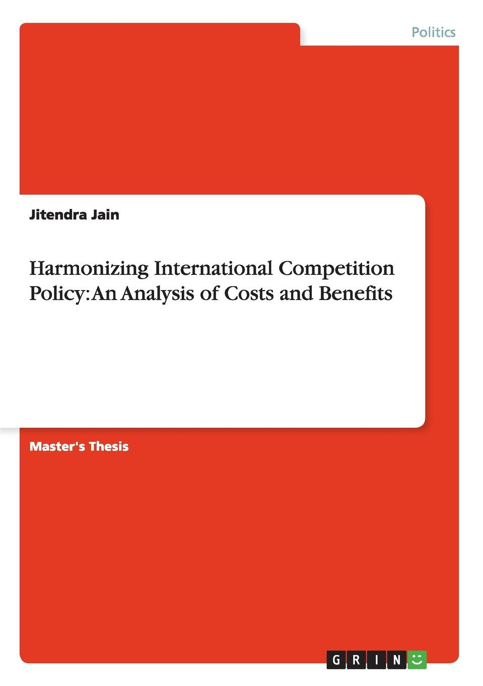 Jitendra Jain Harmonizing International Competition Policy. An Analysis of Costs and Benefits efficiency and competition
