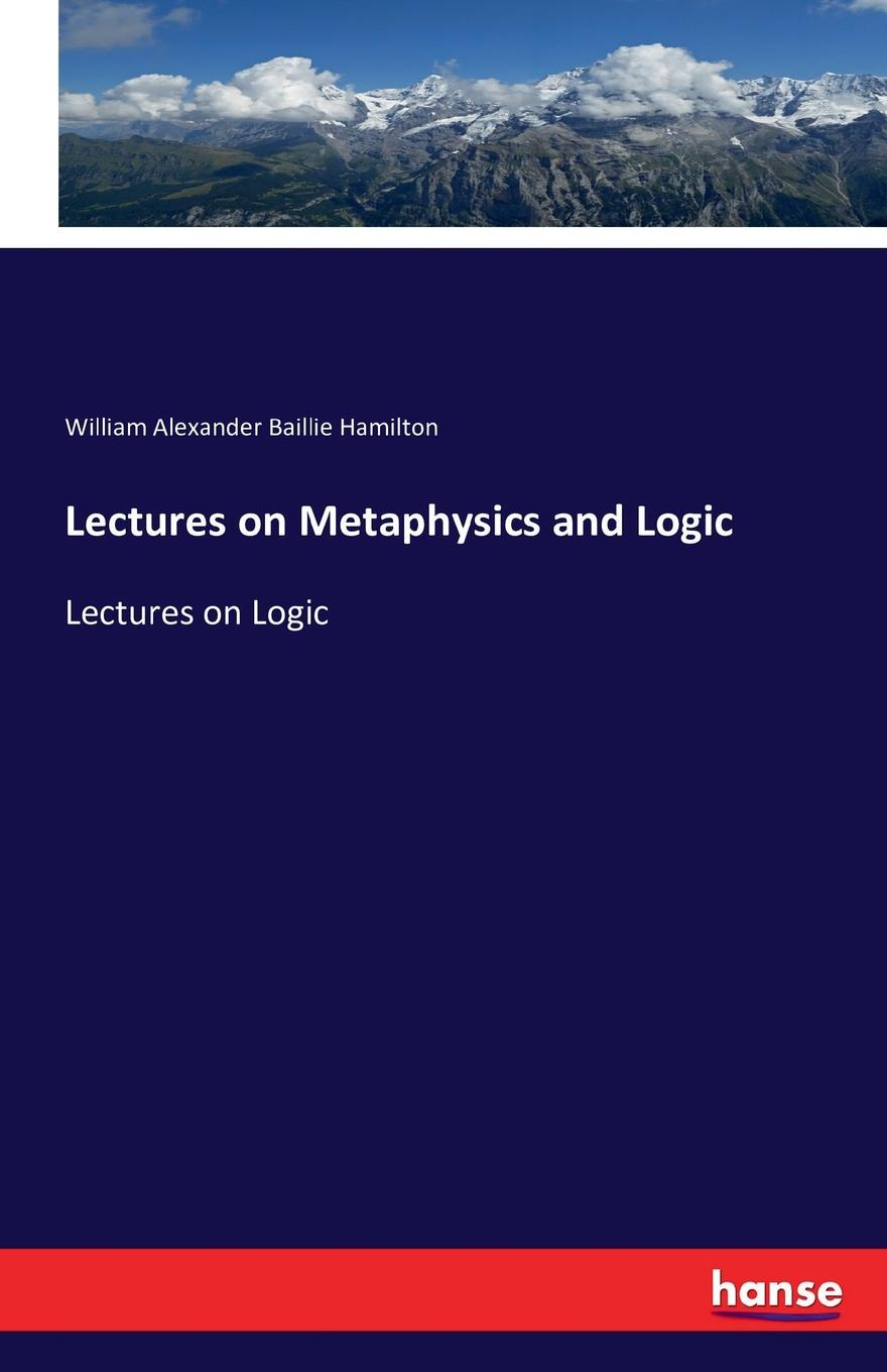 William Alexander Baillie Hamilton Lectures on Metaphysics and Logic