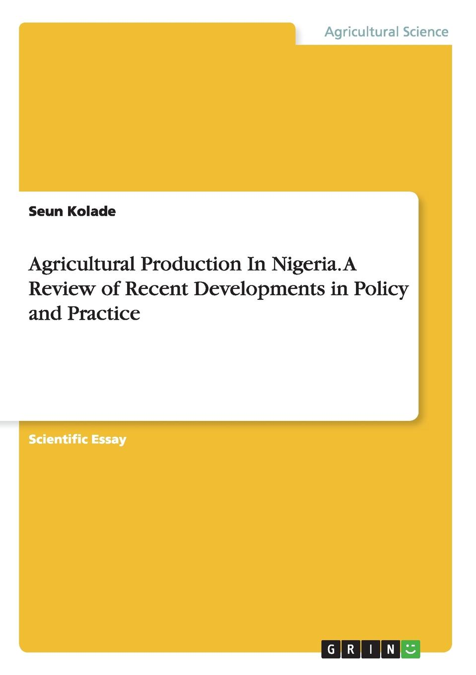 Seun Kolade Agricultural Production In Nigeria. A Review of Recent Developments in Policy and Practice ernest udalla public policy in nigeria s fourth republic 1999 2010
