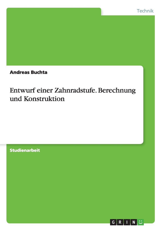 Andreas Buchta Entwurf einer Zahnradstufe. Berechnung und Konstruktion erfahrung und berechnung